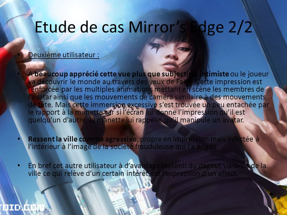 Etude de cas Mirrors Edge 2/2 Deuxième utilisateur : A beaucoup apprécié cette vue plus que subjective, intimiste ou le joueur va découvrir le monde au travers des yeux de Faith.