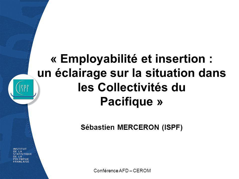 « Employabilité et insertion : un éclairage sur la situation dans les Collectivités du Pacifique » Sébastien MERCERON (ISPF) Conférence AFD – CEROM