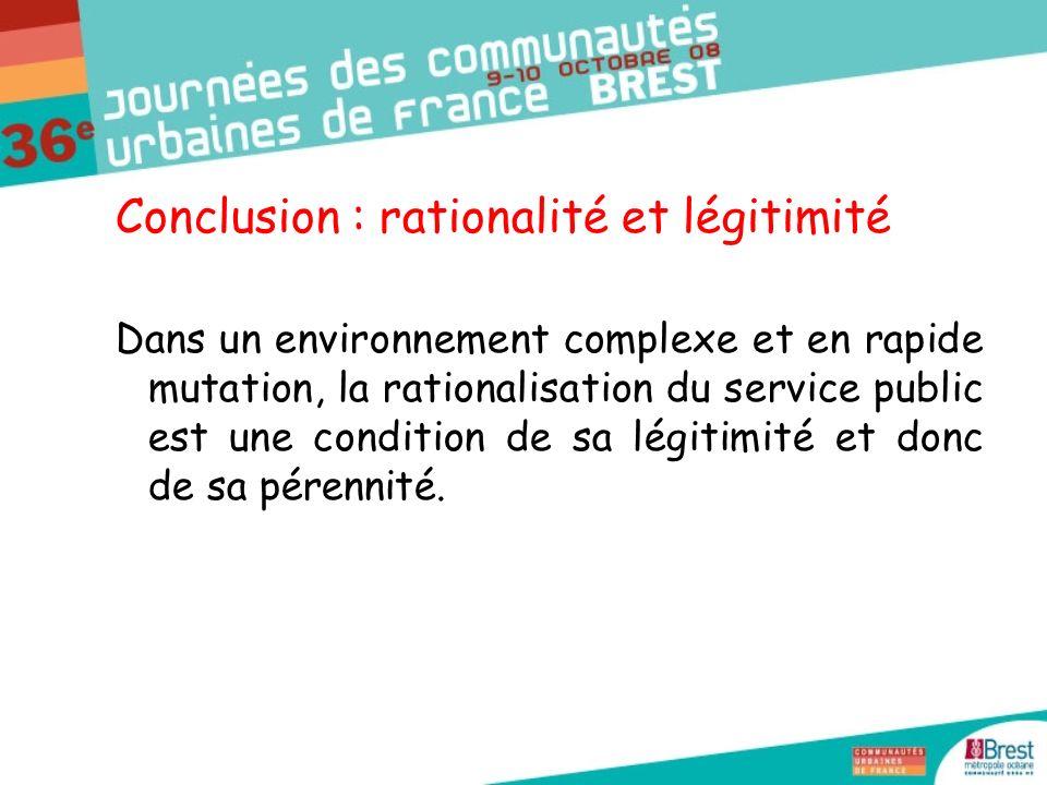 Conclusion : rationalité et légitimité Dans un environnement complexe et en rapide mutation, la rationalisation du service public est une condition de sa légitimité et donc de sa pérennité.