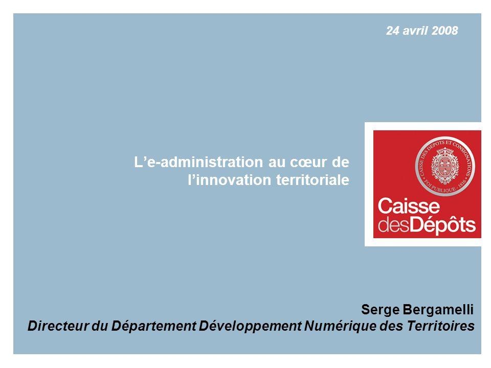 Serge Bergamelli Directeur du Département Développement Numérique des Territoires Le-administration au cœur de linnovation territoriale 24 avril 2008
