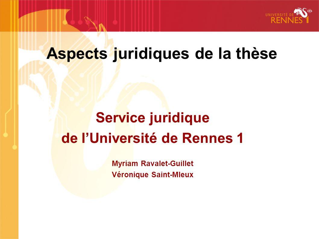 Aspects juridiques de la thèse Service juridique de lUniversité de Rennes 1 Myriam Ravalet-Guillet Véronique Saint-Mleux