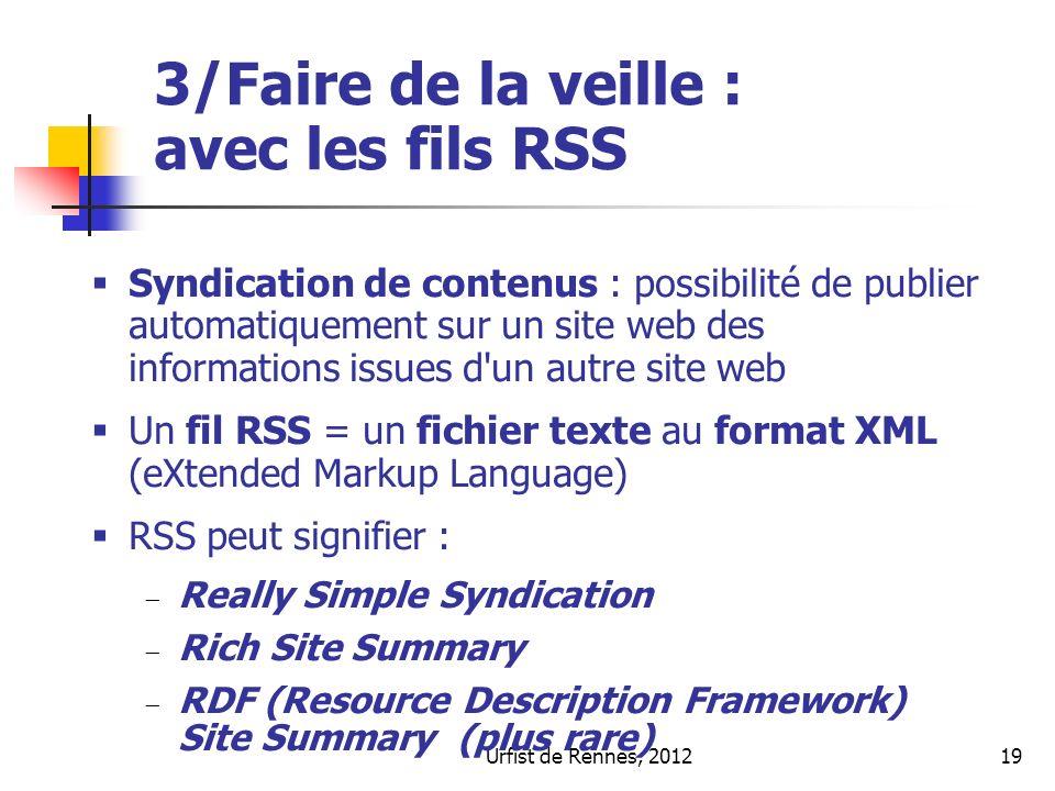Urfist de Rennes, 201219 3/Faire de la veille : avec les fils RSS Syndication de contenus : possibilité de publier automatiquement sur un site web des informations issues d un autre site web Un fil RSS = un fichier texte au format XML (eXtended Markup Language) RSS peut signifier : Really Simple Syndication Rich Site Summary RDF (Resource Description Framework) Site Summary (plus rare)