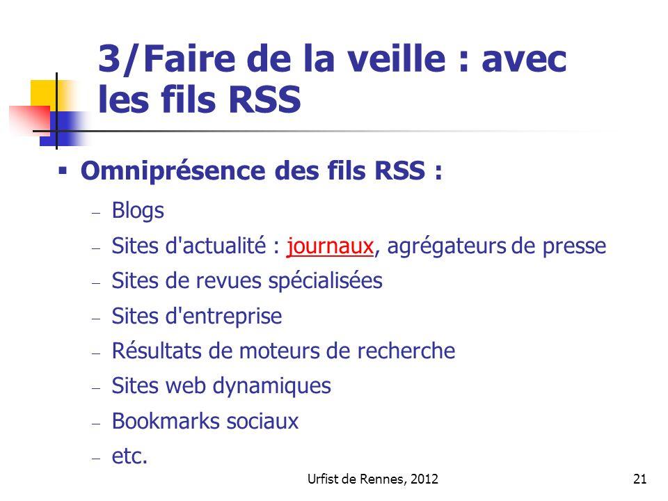 Urfist de Rennes, 201221 3/Faire de la veille : avec les fils RSS Omniprésence des fils RSS : Blogs Sites d actualité : journaux, agrégateurs de pressejournaux Sites de revues spécialisées Sites d entreprise Résultats de moteurs de recherche Sites web dynamiques Bookmarks sociaux etc.