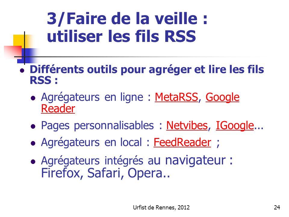 Urfist de Rennes, 201224 3/Faire de la veille : utiliser les fils RSS Différents outils pour agréger et lire les fils RSS : Agrégateurs en ligne : MetaRSS, Google ReaderMetaRSSGoogle Reader Pages personnalisables : Netvibes, IGoogle...NetvibesIGoogle Agrégateurs en local : FeedReader ;FeedReader Agrégateurs intégrés a u navigateur : Firefox, Safari, Opera..