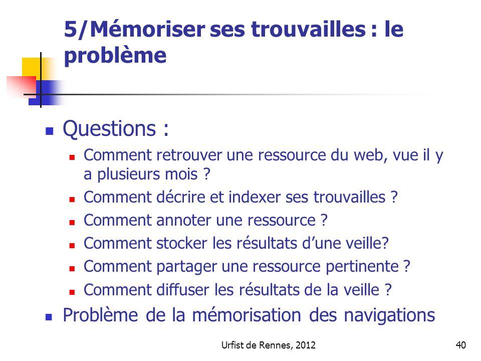 Urfist de Rennes, 201240 5/Mémoriser ses trouvailles : le problème Questions : Comment retrouver une ressource du web, vue il y a plusieurs mois .