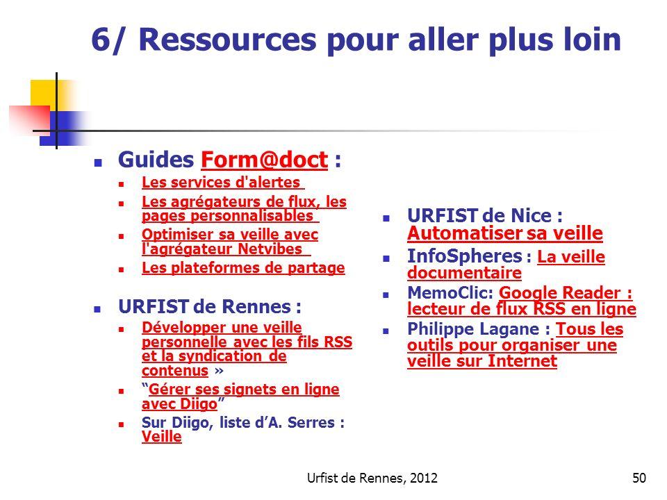 Urfist de Rennes, 201250 6/ Ressources pour aller plus loin Guides Form@doct :Form@doct Les services d alertes Les agrégateurs de flux, les pages personnalisables Les agrégateurs de flux, les pages personnalisables Optimiser sa veille avec l agrégateur Netvibes Optimiser sa veille avec l agrégateur Netvibes Les plateformes de partage URFIST de Rennes : Développer une veille personnelle avec les fils RSS et la syndication de contenus » Développer une veille personnelle avec les fils RSS et la syndication de contenus Gérer ses signets en ligne avec DiigoGérer ses signets en ligne avec Diigo Sur Diigo, liste dA.
