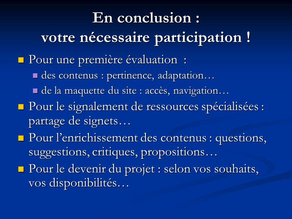 En conclusion : votre nécessaire participation ! Pour une première évaluation : Pour une première évaluation : des contenus : pertinence, adaptation…