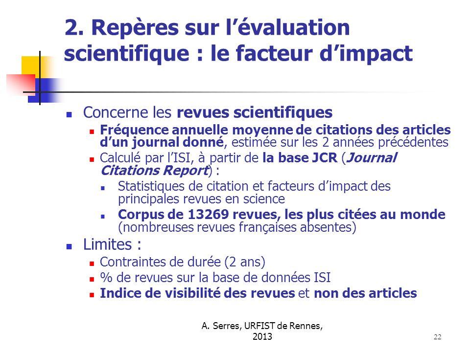 A. Serres, URFIST de Rennes, 2013 22 2. Repères sur lévaluation scientifique : le facteur dimpact Concerne les revues scientifiques Fréquence annuelle