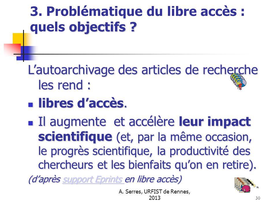 A. Serres, URFIST de Rennes, 2013 30 objectifs ? 3. Problématique du libre accès : quels objectifs ? Lautoarchivage des articles de recherche les rend