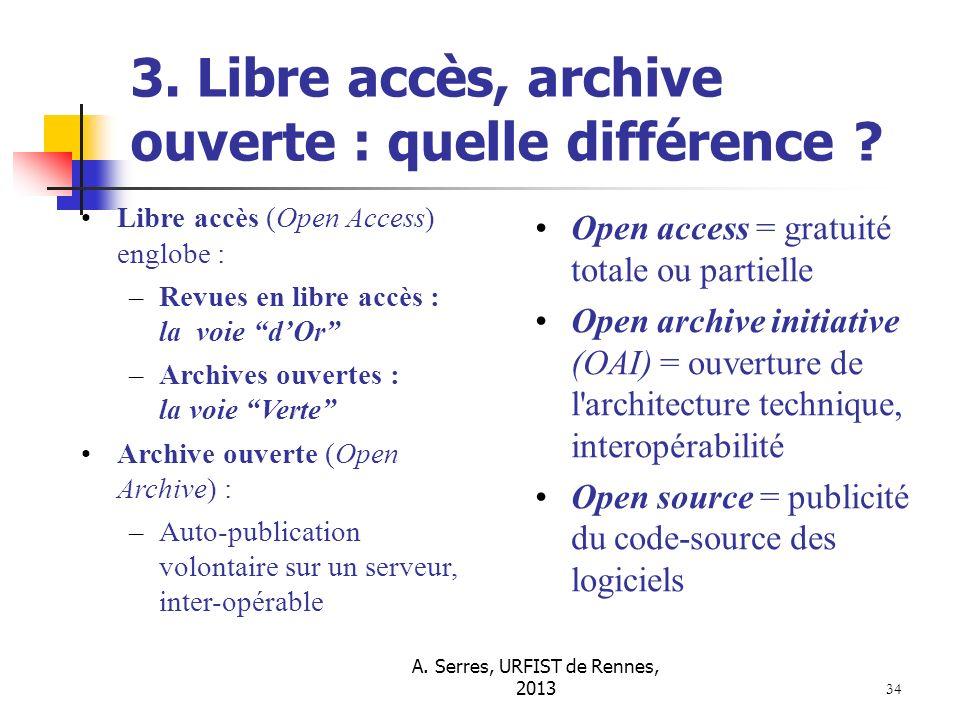 A. Serres, URFIST de Rennes, 2013 34 3. Libre accès, archive ouverte : quelle différence ? Libre accès (Open Access) englobe : –Revues en libre accès