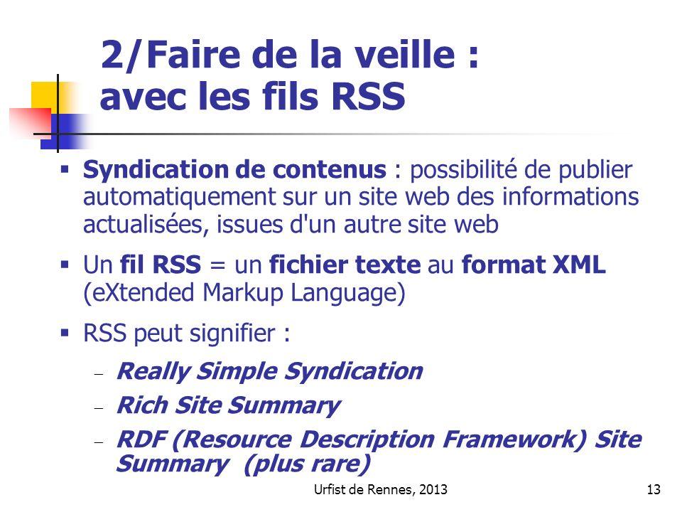 Urfist de Rennes, 201313 2/Faire de la veille : avec les fils RSS Syndication de contenus : possibilité de publier automatiquement sur un site web des informations actualisées, issues d un autre site web Un fil RSS = un fichier texte au format XML (eXtended Markup Language) RSS peut signifier : Really Simple Syndication Rich Site Summary RDF (Resource Description Framework) Site Summary (plus rare)