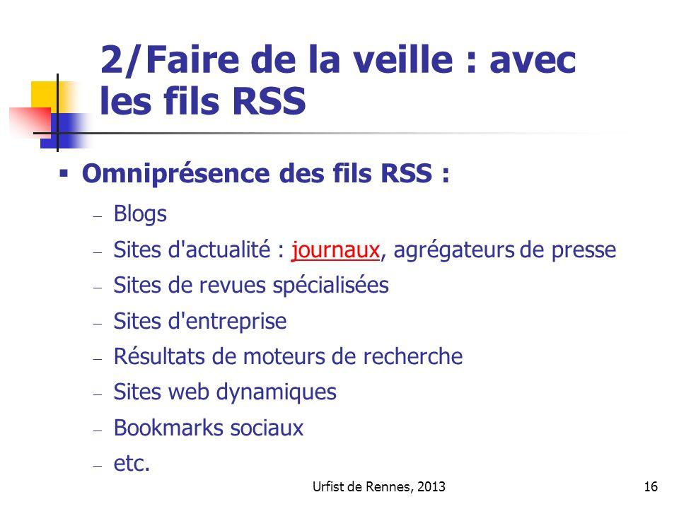Urfist de Rennes, 201316 2/Faire de la veille : avec les fils RSS Omniprésence des fils RSS : Blogs Sites d actualité : journaux, agrégateurs de pressejournaux Sites de revues spécialisées Sites d entreprise Résultats de moteurs de recherche Sites web dynamiques Bookmarks sociaux etc.