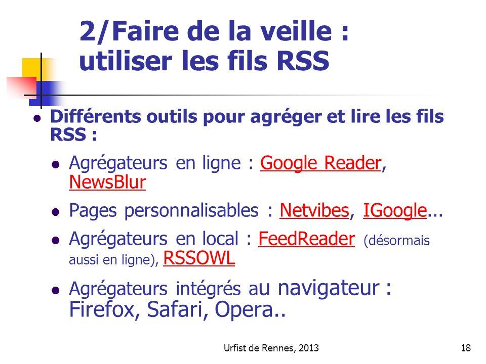 Urfist de Rennes, 201318 2/Faire de la veille : utiliser les fils RSS Différents outils pour agréger et lire les fils RSS : Agrégateurs en ligne : Google Reader, NewsBlurGoogle Reader NewsBlur Pages personnalisables : Netvibes, IGoogle...NetvibesIGoogle Agrégateurs en local : FeedReader (désormais aussi en ligne), RSSOWLFeedReader RSSOWL Agrégateurs intégrés a u navigateur : Firefox, Safari, Opera..
