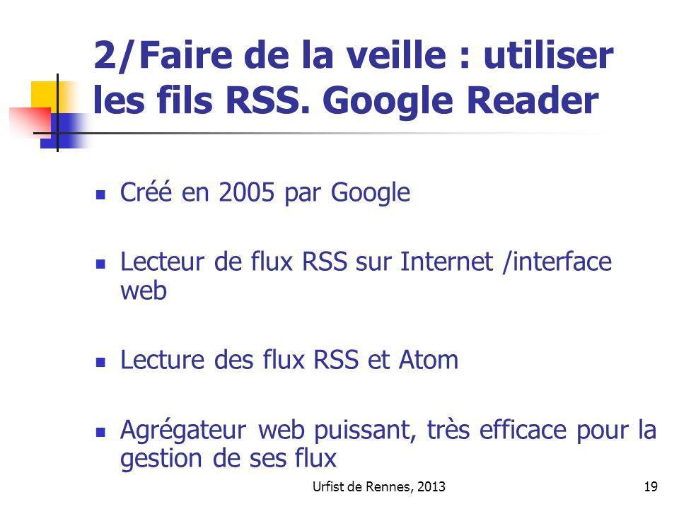 Urfist de Rennes, 201319 2/Faire de la veille : utiliser les fils RSS. Google Reader Créé en 2005 par Google Lecteur de flux RSS sur Internet /interfa