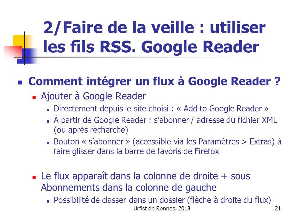 Urfist de Rennes, 201321 2/Faire de la veille : utiliser les fils RSS. Google Reader Comment intégrer un flux à Google Reader ? Ajouter à Google Reade