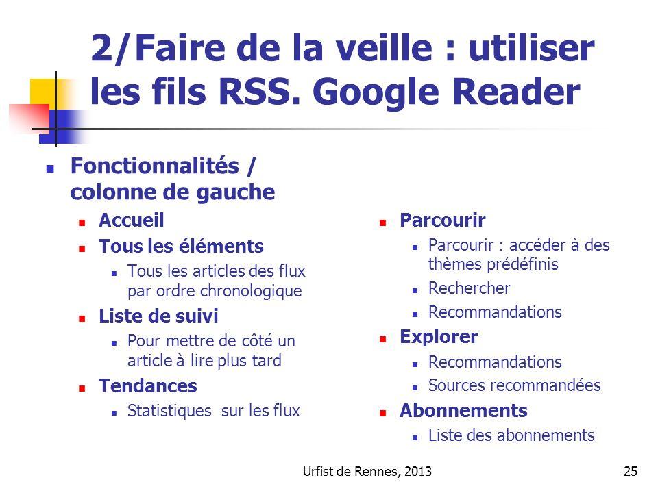 Urfist de Rennes, 201325 2/Faire de la veille : utiliser les fils RSS. Google Reader Fonctionnalités / colonne de gauche Accueil Tous les éléments Tou
