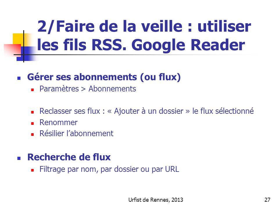 Urfist de Rennes, 201327 2/Faire de la veille : utiliser les fils RSS. Google Reader Gérer ses abonnements (ou flux) Paramètres > Abonnements Reclasse