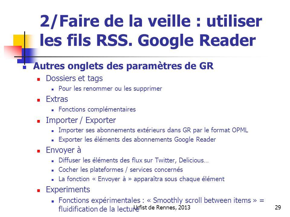 Urfist de Rennes, 201329 2/Faire de la veille : utiliser les fils RSS. Google Reader Autres onglets des paramètres de GR Dossiers et tags Pour les ren