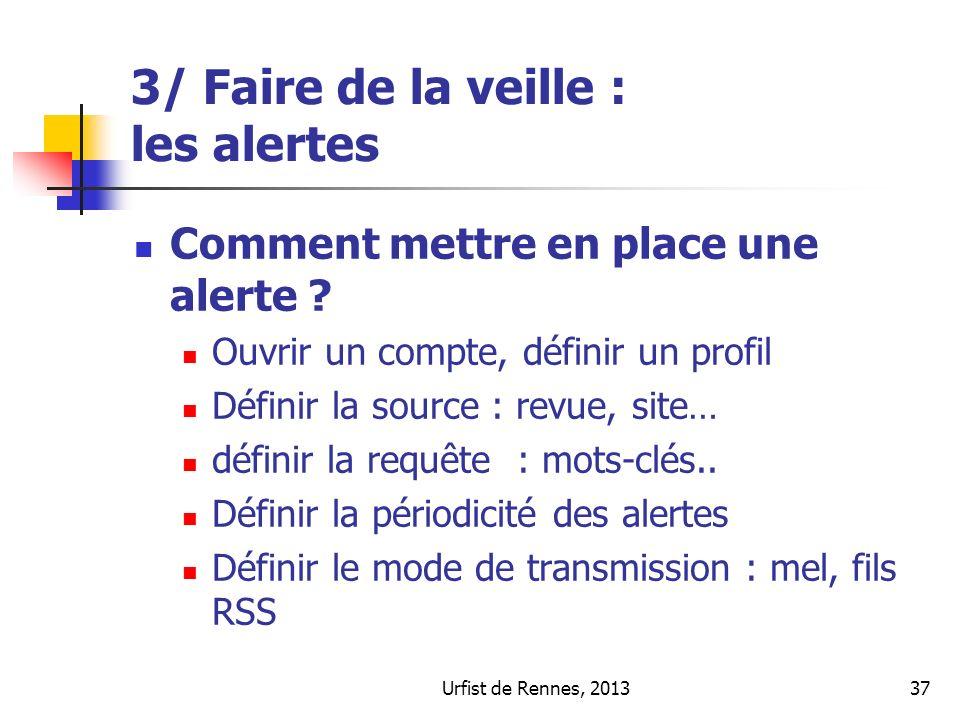 Urfist de Rennes, 201337 3/ Faire de la veille : les alertes Comment mettre en place une alerte ? Ouvrir un compte, définir un profil Définir la sourc