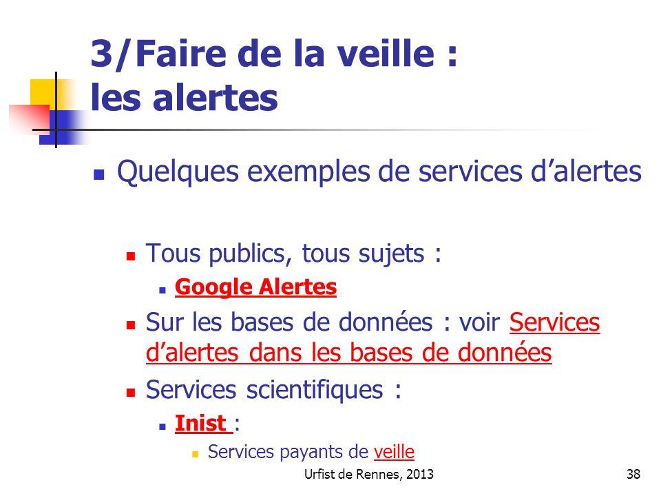 Urfist de Rennes, 201338 3/Faire de la veille : les alertes Quelques exemples de services dalertes Tous publics, tous sujets : Google Alertes Sur les