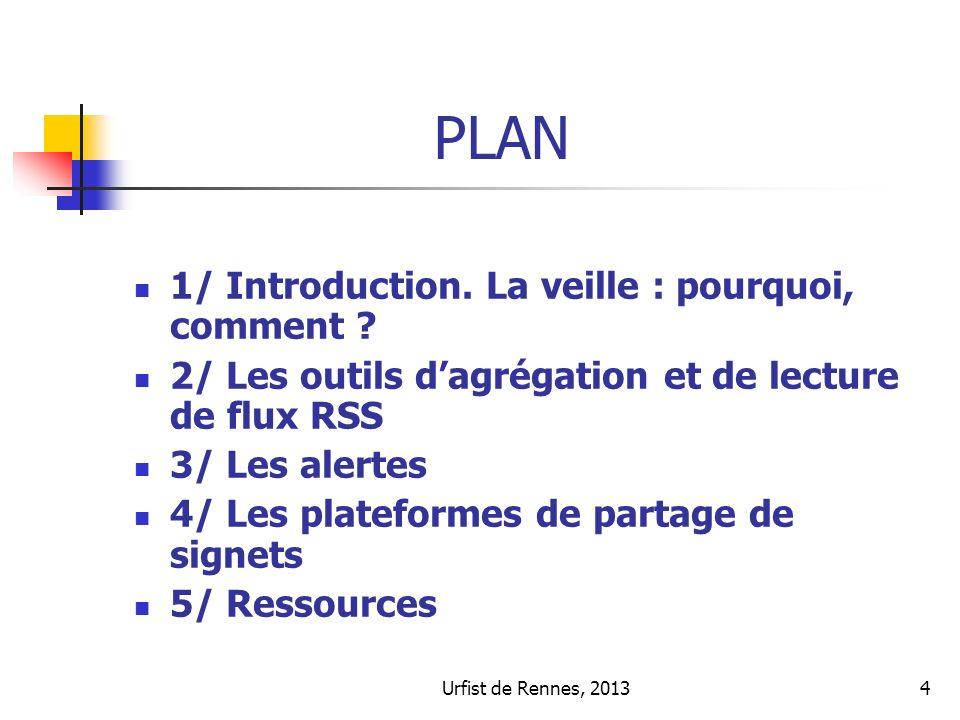 4 PLAN 1/ Introduction. La veille : pourquoi, comment ? 2/ Les outils dagrégation et de lecture de flux RSS 3/ Les alertes 4/ Les plateformes de parta
