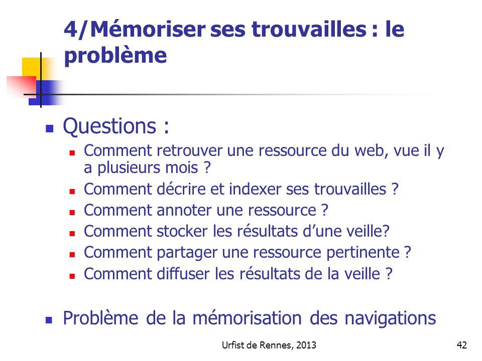 Urfist de Rennes, 201342 4/Mémoriser ses trouvailles : le problème Questions : Comment retrouver une ressource du web, vue il y a plusieurs mois ? Com