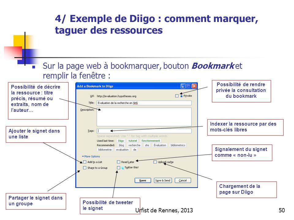 Urfist de Rennes, 201350 Sur la page web à bookmarquer, bouton Bookmark et remplir la fenêtre : Possibilité de décrire la ressource : titre précis, résumé ou extraits, nom de lauteur… Indexer la ressource par des mots-clés libres Possibilité de rendre privée la consultation du bookmark Signalement du signet comme « non-lu » Chargement de la page sur Diigo Possibilité de tweeter le signet Ajouter le signet dans une liste Partager le signet dans un groupe 4/ Exemple de Diigo : comment marquer, taguer des ressources