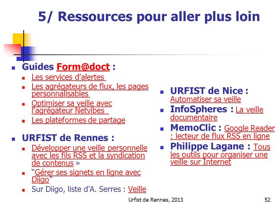 Urfist de Rennes, 201352 5/ Ressources pour aller plus loin Guides Form@doct :Form@doct Les services d alertes Les agrégateurs de flux, les pages personnalisables Les agrégateurs de flux, les pages personnalisables Optimiser sa veille avec l agrégateur Netvibes Optimiser sa veille avec l agrégateur Netvibes Les plateformes de partage URFIST de Rennes : Développer une veille personnelle avec les fils RSS et la syndication de contenus » Développer une veille personnelle avec les fils RSS et la syndication de contenus Gérer ses signets en ligne avec DiigoGérer ses signets en ligne avec Diigo Sur Diigo, liste dA.