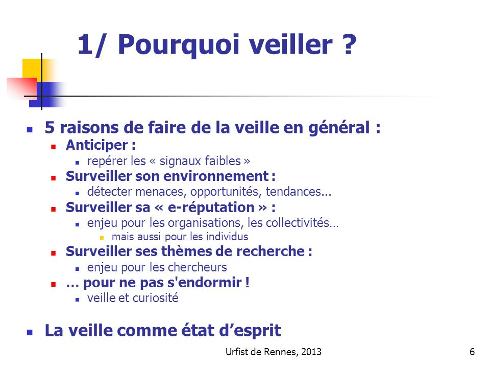 Urfist de Rennes, 20136 1/ Pourquoi veiller ? 5 raisons de faire de la veille en général : Anticiper : repérer les « signaux faibles » Surveiller son