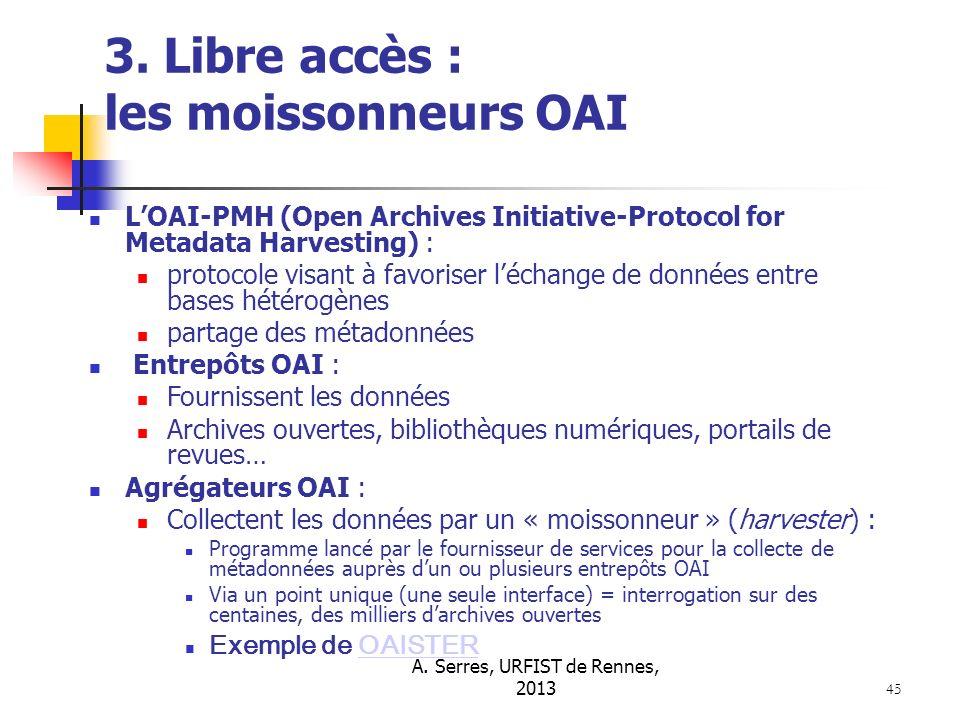 A. Serres, URFIST de Rennes, 2013 45 3. Libre accès : les moissonneurs OAI LOAI-PMH (Open Archives Initiative-Protocol for Metadata Harvesting) : prot