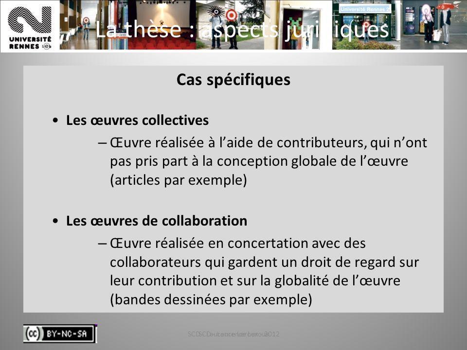SCD - Laurence Leroux - 201213 La thèse : aspects juridiques Cas spécifiques Les œuvres collectives – Œuvre réalisée à laide de contributeurs, qui non