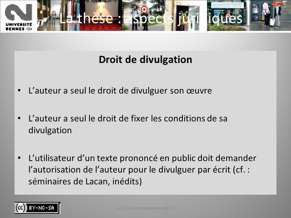 SCD - Laurence Leroux - 201225 La thèse : aspects juridiques Droit de divulgation Lauteur a seul le droit de divulguer son œuvre Lauteur a seul le dro