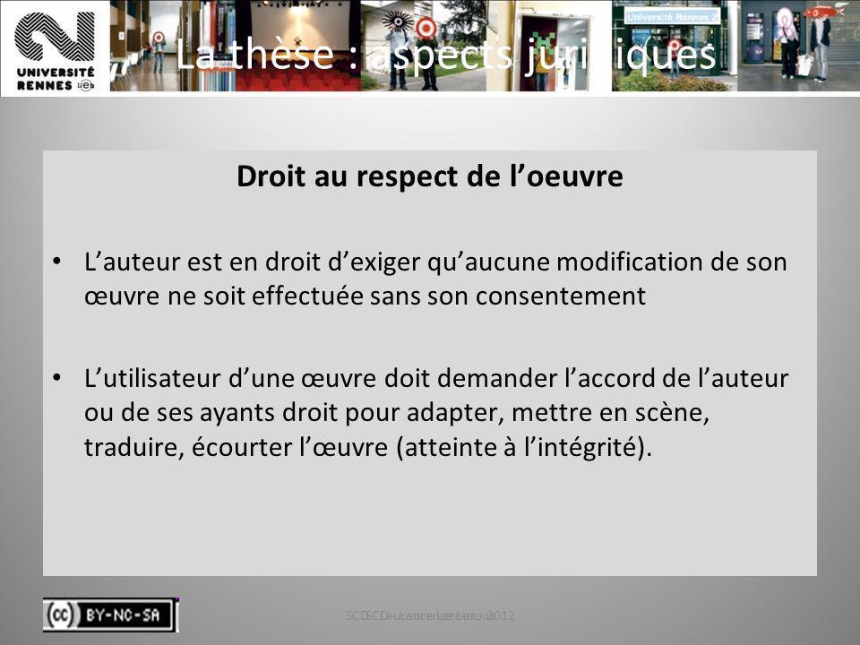 SCD - Laurence Leroux - 201226 La thèse : aspects juridiques Droit au respect de loeuvre Lauteur est en droit dexiger quaucune modification de son œuv