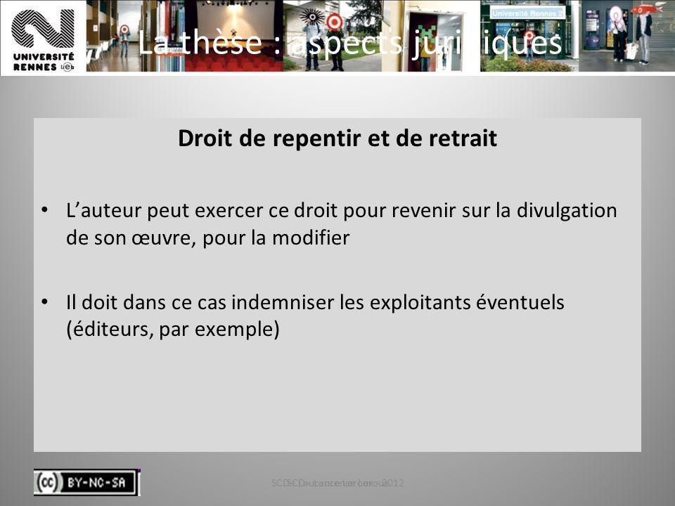 SCD - Laurence Leroux - 201227 La thèse : aspects juridiques Droit de repentir et de retrait Lauteur peut exercer ce droit pour revenir sur la divulga