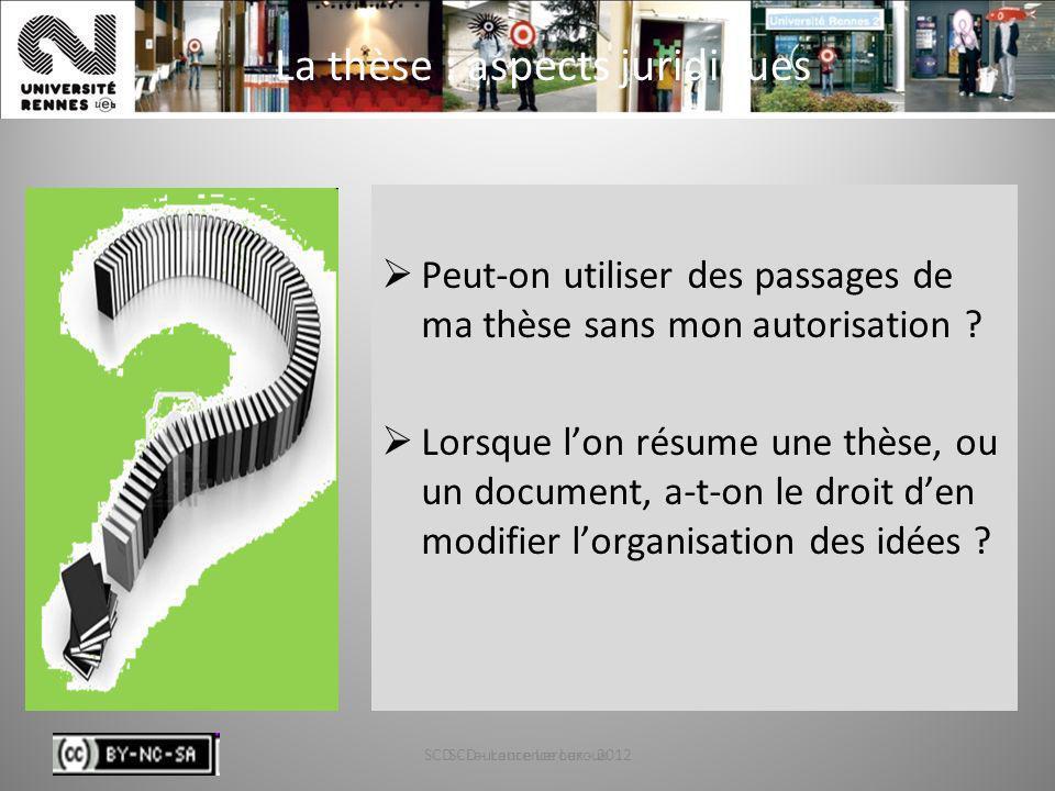 SCD - Laurence Leroux - 201228 La thèse : aspects juridiques Peut-on utiliser des passages de ma thèse sans mon autorisation ? Lorsque lon résume une