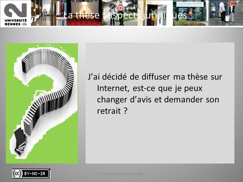 SCD - Laurence Leroux - 201229 La thèse : aspects juridiques Jai décidé de diffuser ma thèse sur Internet, est-ce que je peux changer davis et demande
