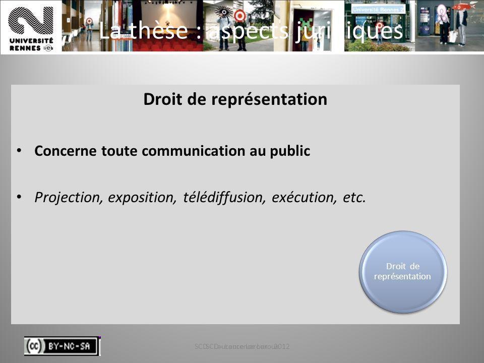 SCD - Laurence Leroux - 201238 La thèse : aspects juridiques Droit de représentation Concerne toute communication au public Projection, exposition, té