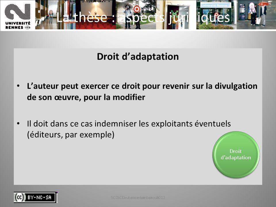 SCD - Laurence Leroux - 201240 La thèse : aspects juridiques Droit dadaptation Lauteur peut exercer ce droit pour revenir sur la divulgation de son œu