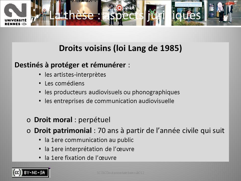 SCD - Laurence Leroux - 201243 La thèse : aspects juridiques Droits voisins (loi Lang de 1985) Destinés à protéger et rémunérer : les artistes-interpr