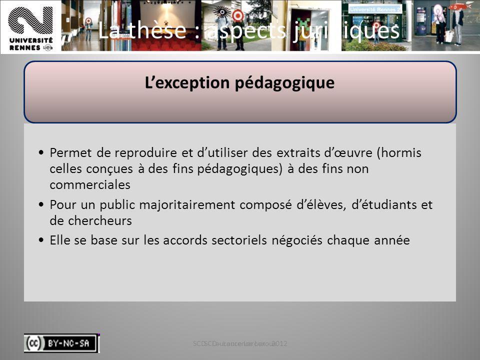 SCD - Laurence Leroux - 201250 La thèse : aspects juridiques Lexception pédagogique Permet de reproduire et dutiliser des extraits dœuvre (hormis cell
