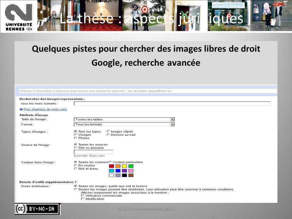 SCD - Laurence Leroux - 201264 La thèse : aspects juridiques Quelques pistes pour chercher des images libres de droit Google, recherche avancée SCD -