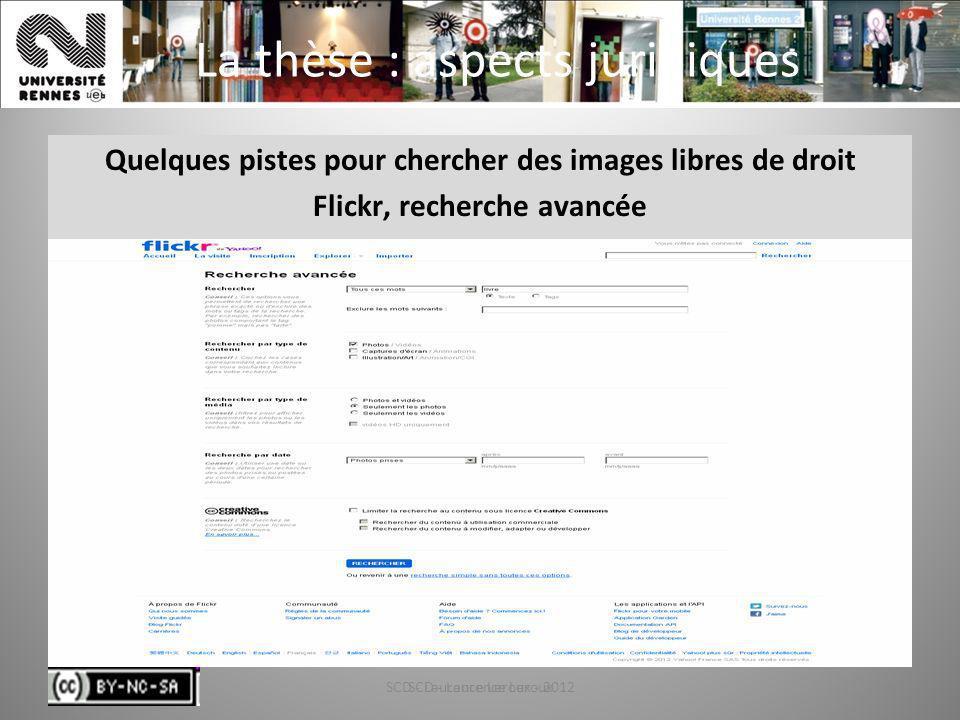 SCD - Laurence Leroux - 201265 La thèse : aspects juridiques Quelques pistes pour chercher des images libres de droit Flickr, recherche avancée SCD -