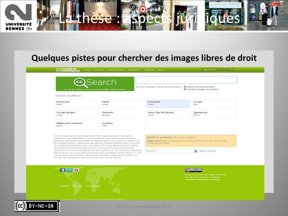 SCD - Laurence Leroux - 201267 La thèse : aspects juridiques Quelques pistes pour chercher des images libres de droit Creative commons SCD - Laurence