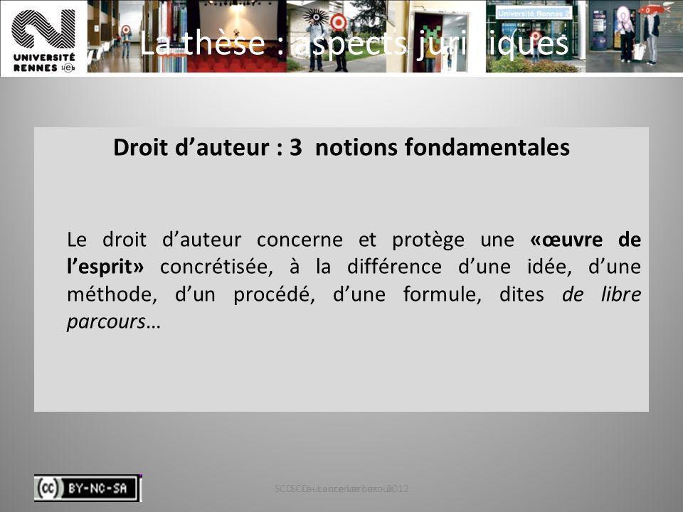 SCD - Laurence Leroux - 20128 La thèse : aspects juridiques Droit dauteur : 3 notions fondamentales Le droit dauteur concerne et protège une «œuvre de