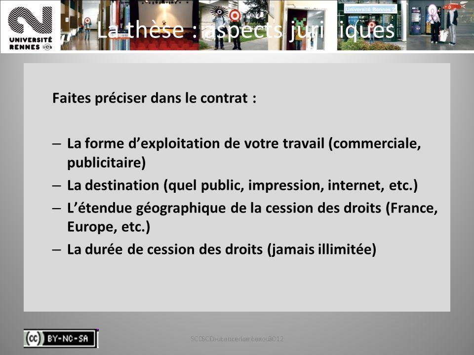 SCD - Laurence Leroux - 201283 La thèse : aspects juridiques Faites préciser dans le contrat : – La forme dexploitation de votre travail (commerciale,