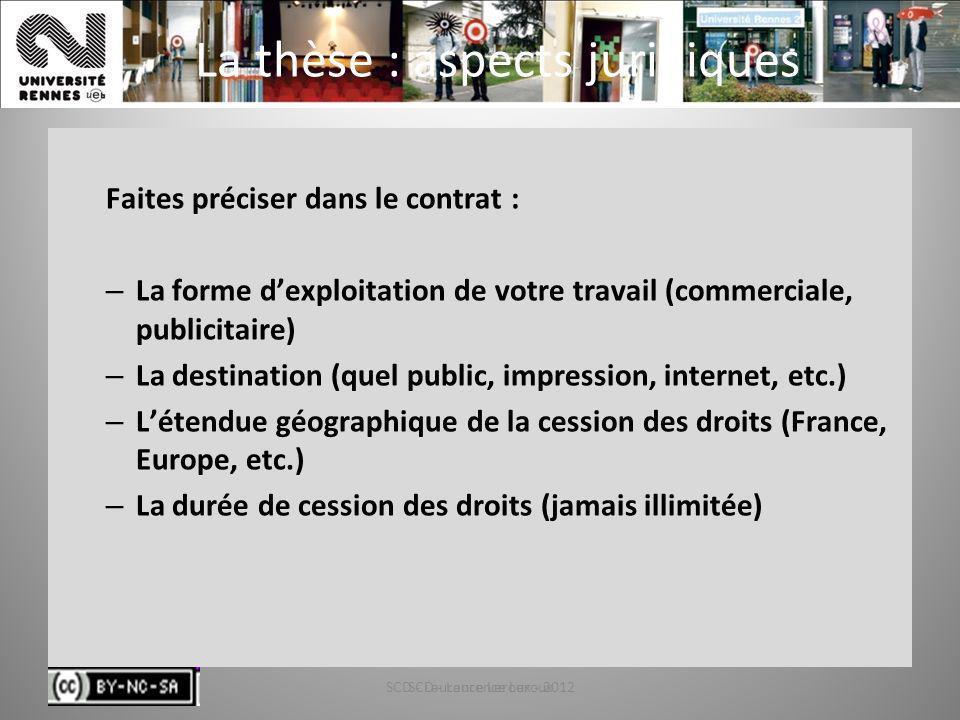 SCD - Laurence Leroux - 201284 La thèse : aspects juridiques Faites préciser dans le contrat : – La forme dexploitation de votre travail (commerciale,