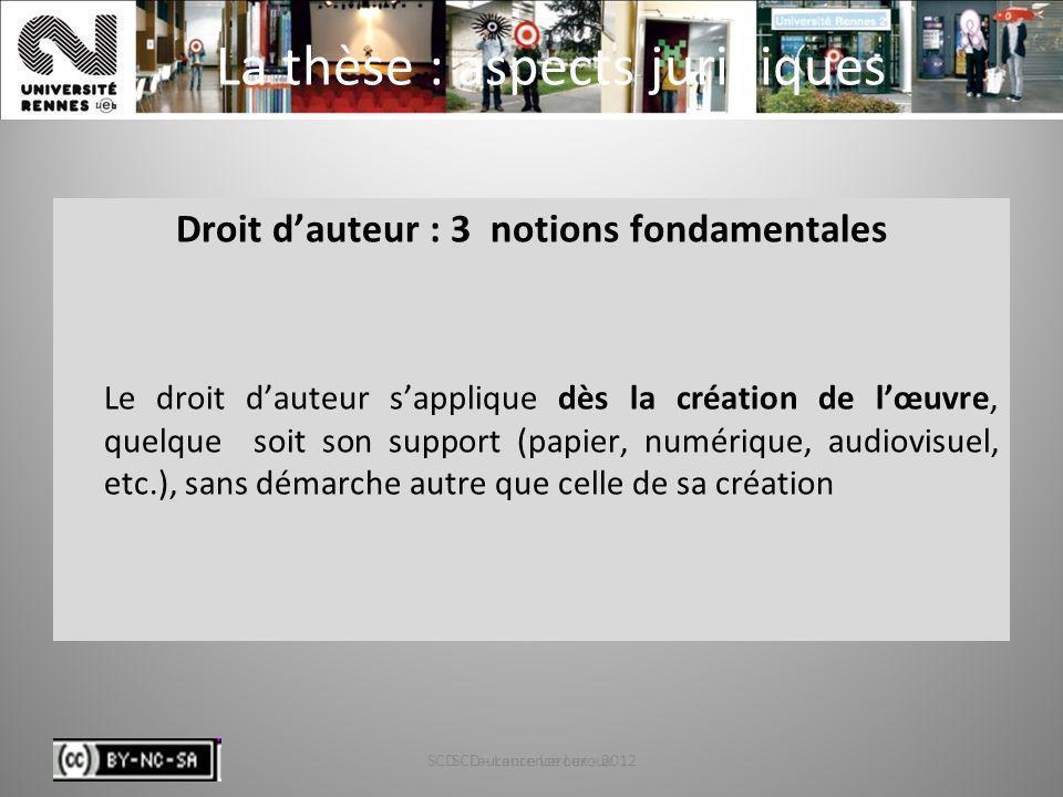 SCD - Laurence Leroux - 20129 La thèse : aspects juridiques Droit dauteur : 3 notions fondamentales Le droit dauteur sapplique dès la création de lœuv
