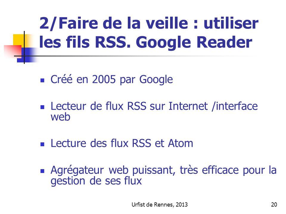 Urfist de Rennes, 201320 2/Faire de la veille : utiliser les fils RSS. Google Reader Créé en 2005 par Google Lecteur de flux RSS sur Internet /interfa