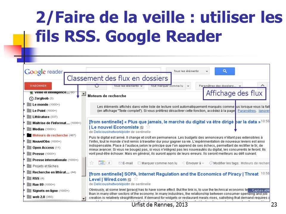 Urfist de Rennes, 201323 2/Faire de la veille : utiliser les fils RSS. Google Reader Classement des flux en dossiers Affichage des flux