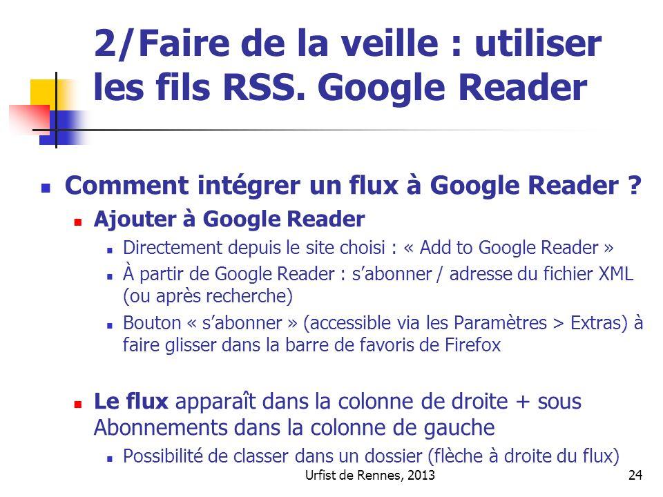 Urfist de Rennes, 201324 2/Faire de la veille : utiliser les fils RSS. Google Reader Comment intégrer un flux à Google Reader ? Ajouter à Google Reade